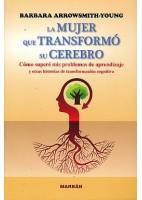 LA MUJER QUE TRANSFORMO SU CEREBRO. COMO SUPERE MIS PROBLEMAS DE APRENDIZAJE Y OTRAS HITORIAS DE TRANSFORMACION COGNITIVA